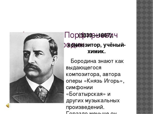 Александр Порфирьевич Бородин (1833—1887), композитор, учёный-химик. Бородин...