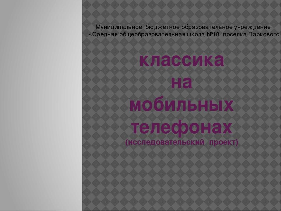 классика на мобильных телефонах (исследовательский проект) Муниципальное бюдж...
