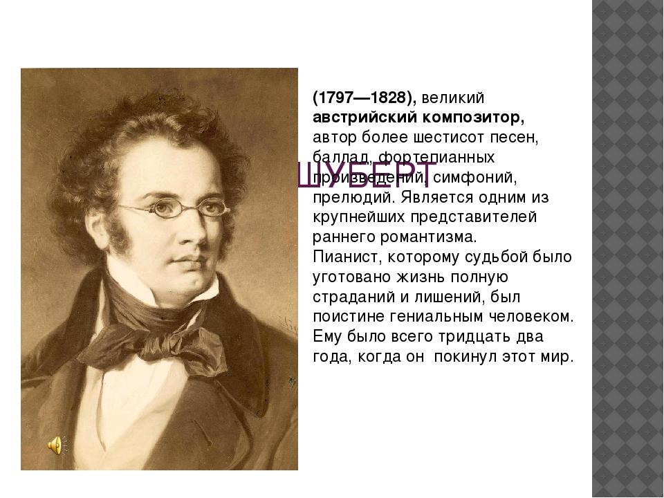 ФРАНЦ ШУБЕРТ (1797—1828), великий австрийский композитор, автор более шестис...