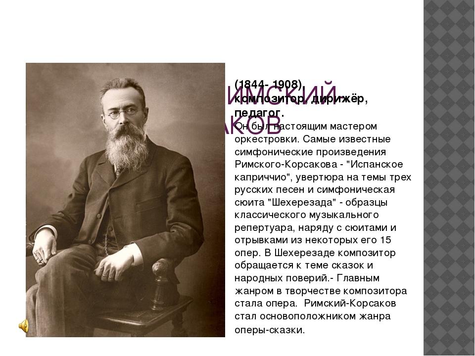 НИКОЛАЙ РИМСКИЙ-КОРСАКОВ (1844- 1908), композитор, дирижёр, педагог. Он был...