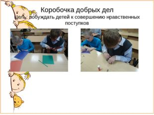 Коробочка добрых дел Цель: побуждать детей к совершению нравственных поступков