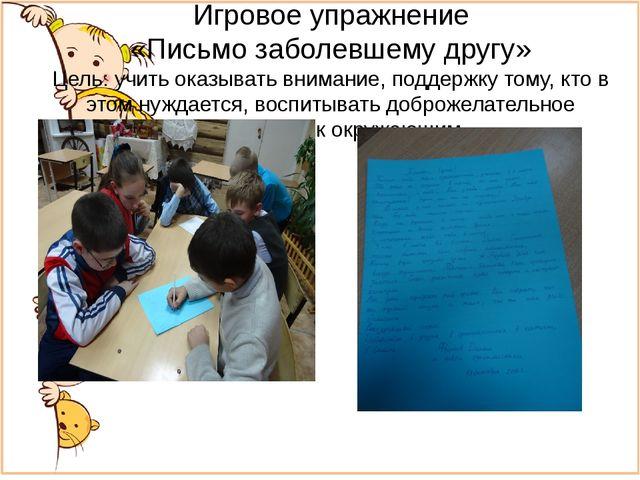 Игровое упражнение «Письмо заболевшему другу» Цель: учить оказывать внимание,...
