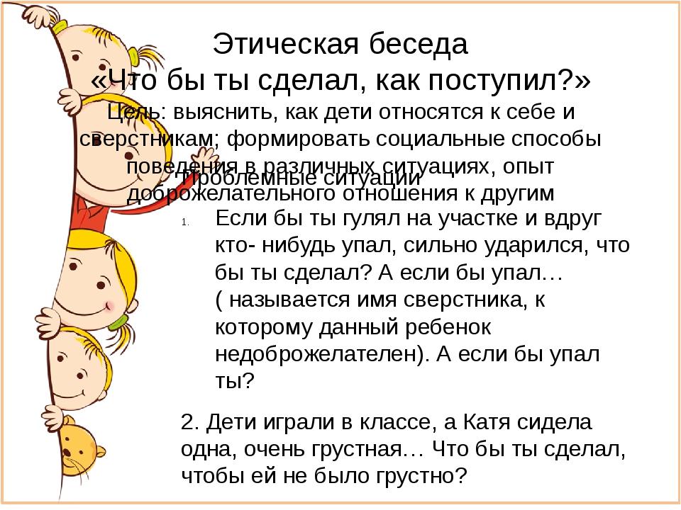 Этическая беседа «Что бы ты сделал, как поступил?» Цель: выяснить, как дети о...