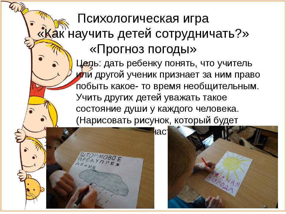 Психологическая игра «Как научить детей сотрудничать?» «Прогноз погоды» Цель:...