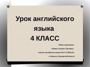 Урок английского языка 4 КЛАСС Работу выполнила: Попова Татьяна Сергеевна – у