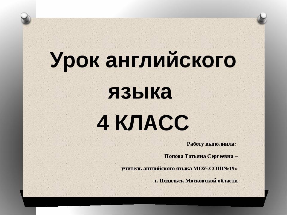 Урок английского языка 4 КЛАСС Работу выполнила: Попова Татьяна Сергеевна – у...