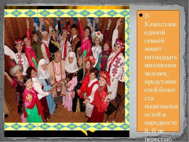 В Казахстане единой семьёй живёт пятнадцать миллионов человек, представителе...