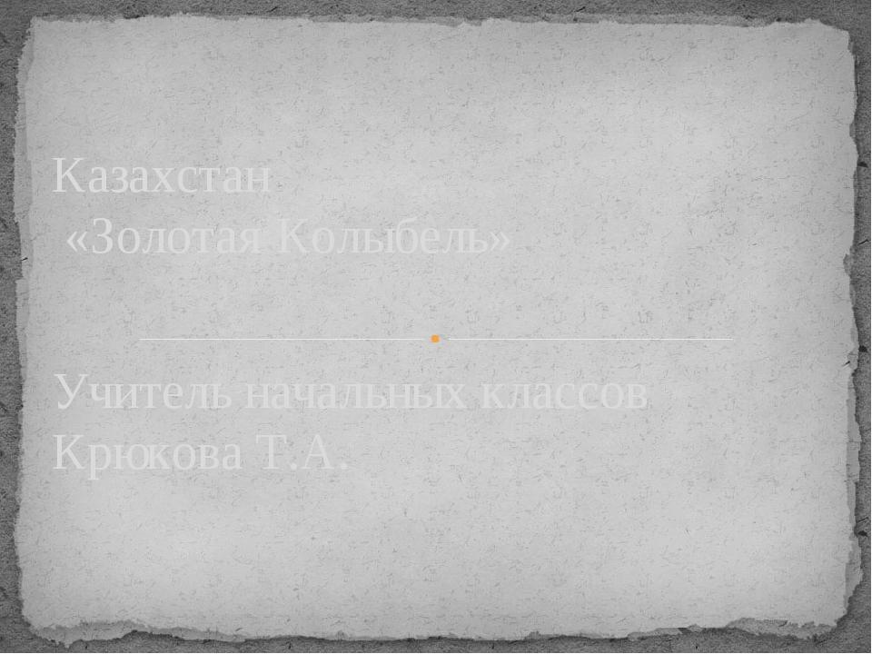 Учитель начальных классов Крюкова Т.А. Казахстан «Золотая Колыбель»
