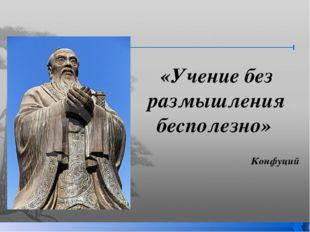 «Учение без размышления бесполезно» Конфуций