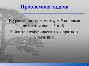Проблемная задача В уравнении х2 + рх + q = 0 корнями являются числа 5 и -8.