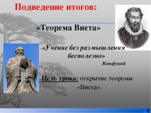 «Теорема Виета» Подведение итогов: «Учение без размышления бесполезно» Конфуц