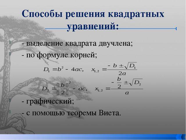 Способы решения квадратных уравнений: - выделение квадрата двучлена; - по фор...