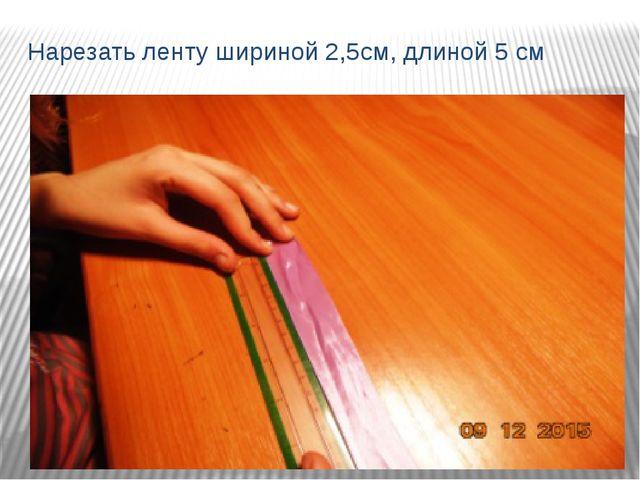 Нарезать ленту шириной 2,5см, длиной 5 см
