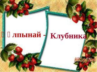Құлпынай - Клубника