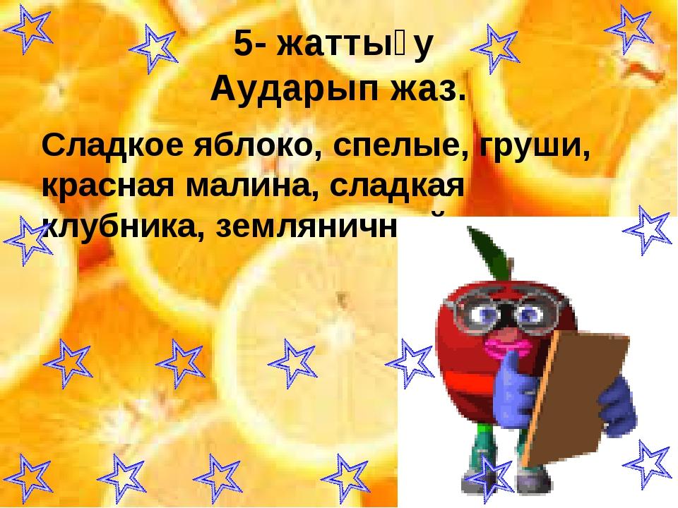 5- жаттығу Аударып жаз. Сладкое яблоко, спелые, груши, красная малина, сладка...