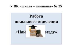 У ВК «школа – гимназия» № 25 Работа школьного отделения МАН «Найди свою звезд