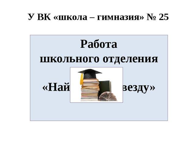 У ВК «школа – гимназия» № 25 Работа школьного отделения МАН «Найди свою звезд...