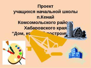 Проект учащихся начальной школы п.Кенай Комсомольского района Хабаровского кр
