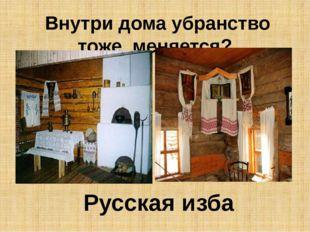 Внутри дома убранство тоже меняется? Русская изба