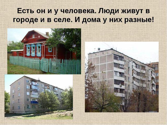 Есть он и у человека. Люди живут в городе и в селе. И дома у них разные!