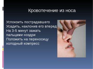 Кровотечение из носа Успокоить пострадавшего Усадить, наклонив его вперед На