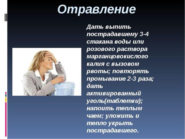 Отравление Дать выпить пострадавшему 3-4 стакана воды или розового раствора м...
