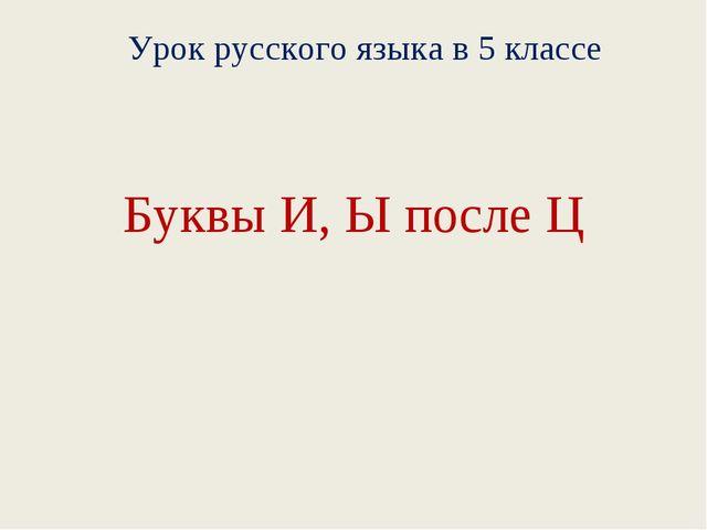 Буквы И, Ы после Ц Урок русского языка в 5 классе