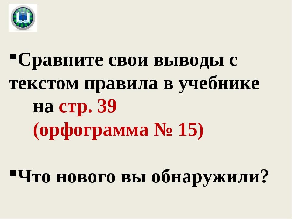 Сравните свои выводы с текстом правила в учебнике на стр. 39 (орфограмма № 1...