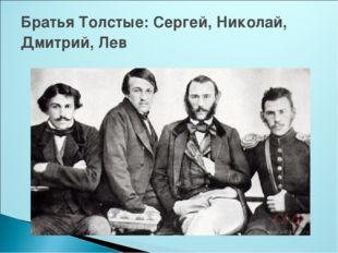 Братья Толстые: Сергей, Николай, Дмитрий, Лев
