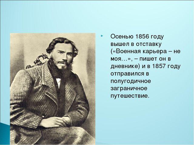 Осенью 1856 году вышел в отставку («Военная карьера – не моя…», – пишет он в...