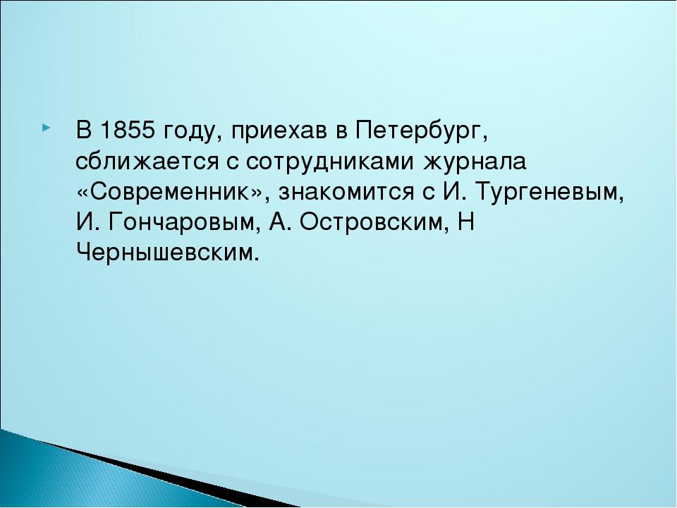 В 1855 году, приехав в Петербург, сближается с сотрудниками журнала «Совреме...