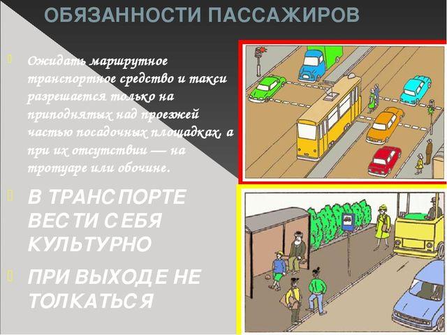 ОБЯЗАННОСТИ ПАССАЖИРОВ Ожидать маршрутное транспортное средство и такси разре...
