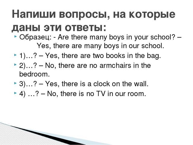 Образец: - Are there many boys in your school? – Yes, there are many boys in...