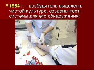 1984 г. - возбудитель выделен в чистой культуре, созданы тест-системы для его