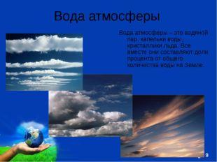 Вода атмосферы Вода атмосферы – это водяной пар, капельки воды, кристаллики л