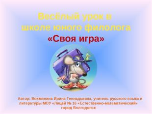 Весёлый урок в школе юного филолога «Своя игра» Автор: Вохмянина Ирина Геннад