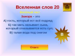 Вселенная слов 20 Весёлый тест Зажора – это А) гость, который ест всё подряд;