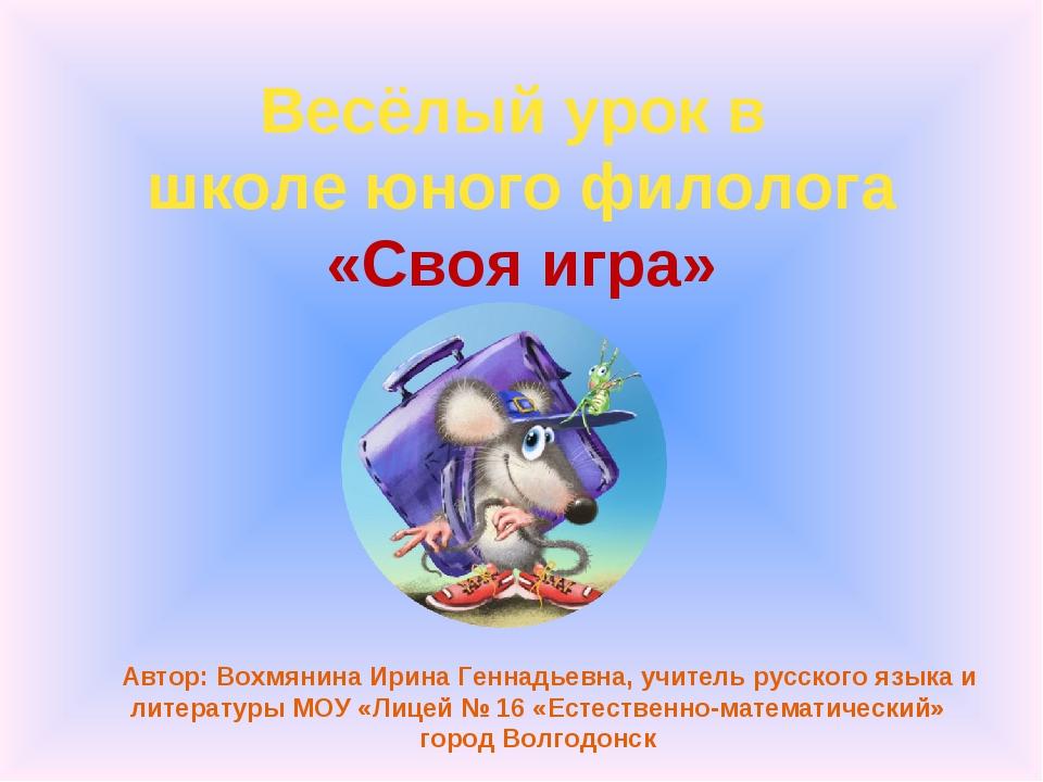 Весёлый урок в школе юного филолога «Своя игра» Автор: Вохмянина Ирина Геннад...