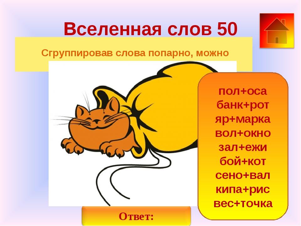 Вселенная слов 50 Сгруппировав слова попарно, можно образовать новые слова по...
