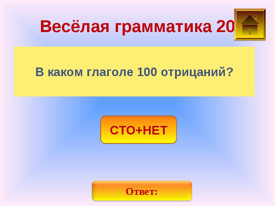 Весёлая грамматика 20 В каком глаголе 100 отрицаний? СТО+НЕТ