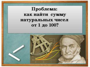 Проблема: как найти сумму натуральных чисел от 1 до 100?