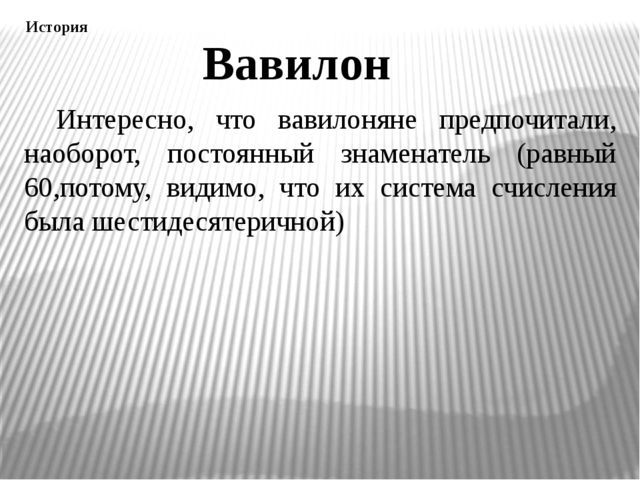 Интересно, что вавилоняне предпочитали, наоборот, постоянный знаменатель (ра...
