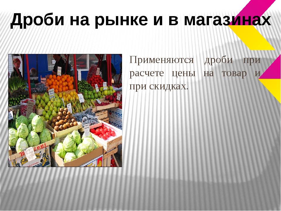 Применяются дроби при расчете цены на товар и при скидках. Дроби на рынке и в...