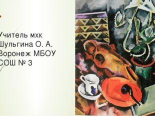 Учитель мхк Шульгина О. А. Воронеж МБОУ СОШ № 3