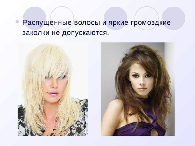 Распущенные волосы и яркие громоздкие заколки не допускаются.