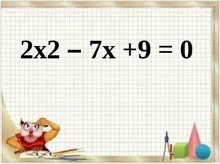 2х2 – 7х +9 = 0