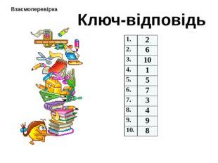 Ключ-відповідь Взаємоперевірка 1. 2 2. 6 3. 10 4. 1 5. 5 6. 7 7. 3 8. 4 9. 9