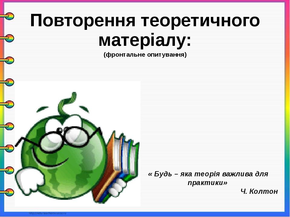 Повторення теоретичного матеріалу: (фронтальне опитування) « Будь – яка теорі...