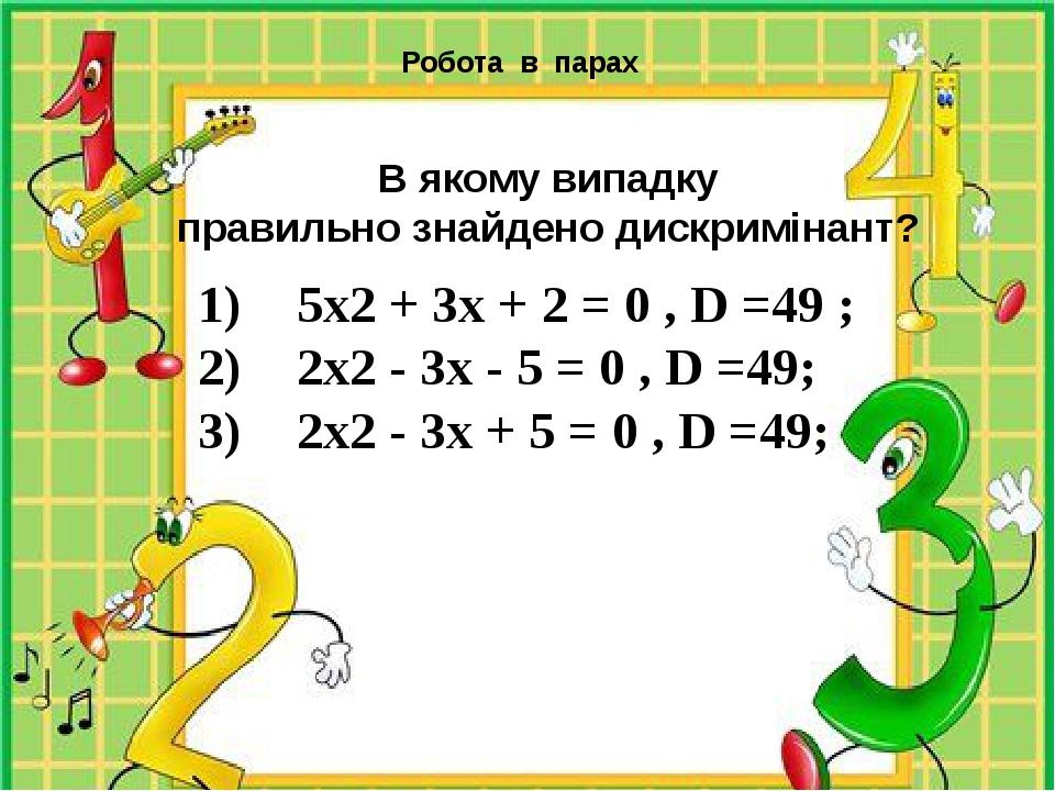 5х2 + 3х + 2 = 0 , D =49 ; 2х2 - 3х - 5 = 0 , D =49; 2х2 - 3х + 5 = 0 , D =4...