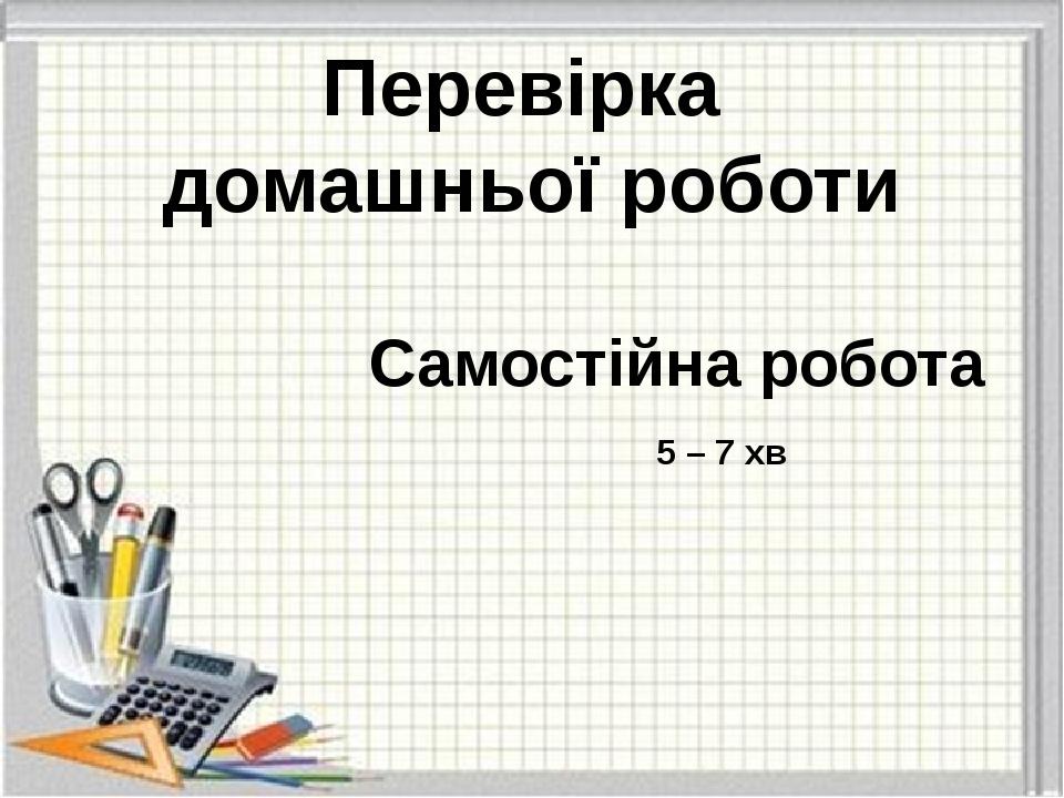 Перевірка домашньої роботи Самостійна робота 5 – 7 хв